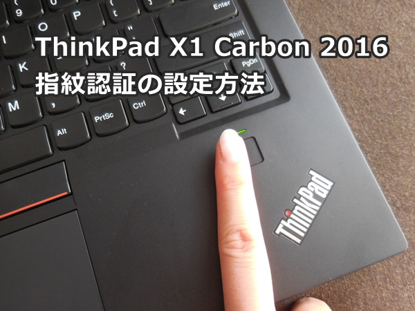 ThinkPad X1 Carbon 2016 指紋認証の設定 。windows10バージョン